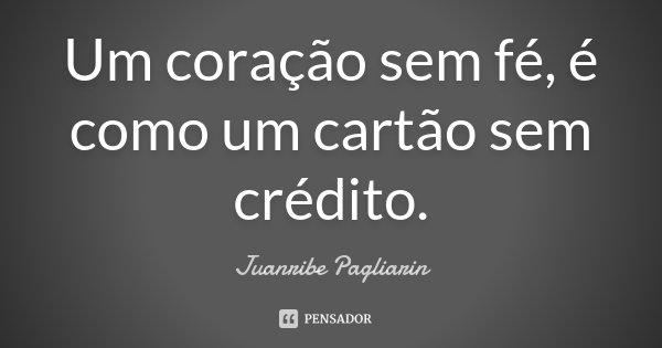 Um coração sem fé, é como um cartão sem crédito.... Frase de Juanribe Pagliarin.