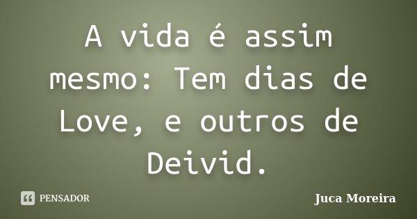 A vida é assim mesmo: Tem dias de Love, e outros de Deivid.... Frase de Juca Moreira.