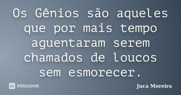 Os Gênios são aqueles que por mais tempo aguentaram serem chamados de loucos sem esmorecer.... Frase de Juca Moreira.
