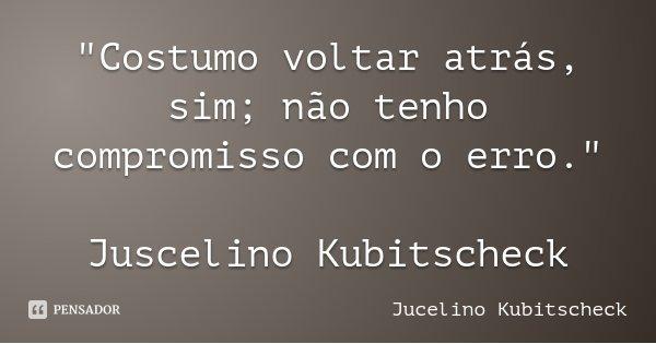 """""""Costumo voltar atrás, sim; não tenho compromisso com o erro."""" Juscelino Kubitscheck... Frase de Jucelino Kubitscheck."""