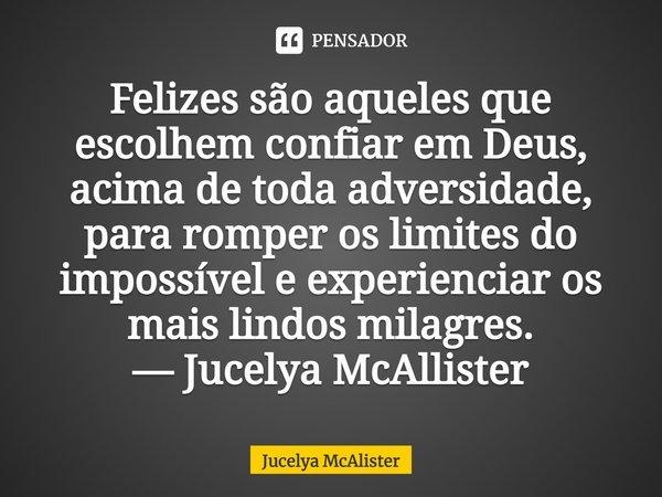 Felizes são aqueles que escolhem confiar em Deus, acima de toda adversidade, para romper os limites do impossível e experienciar os mais lindos milagres. — Juc... Frase de Jucelya McAlister.