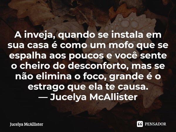 A inveja, quando se instala em sua casa é como um mofo que se espalha aos poucos e você sente o cheiro do desconforto, mas se não elimina o foco, grande é o es... Frase de Jucelya McAllister.