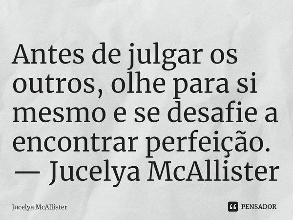Antes de julgar os outros, olhe para si mesmo e se desafie a encontrar perfeição. — Jucelya McAllister... Frase de Jucelya McAllister.