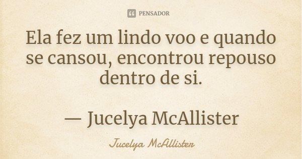 Ela fez um lindo voo e quando se cansou, encontrou repouso dentro de si. — Jucelya McAllister... Frase de Jucelya McAllister.