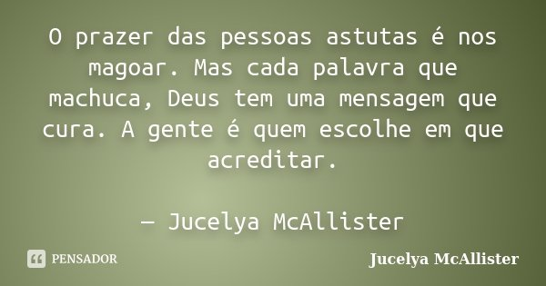 O prazer das pessoas astutas é nos magoar. Mas cada palavra que machuca, Deus tem uma mensagem que cura. A gente é quem escolhe em que acreditar. — Jucelya McAl... Frase de Jucelya McAllister.