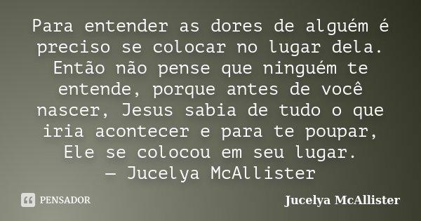 Para entender as dores de alguém é preciso se colocar no lugar dela. Então não pense que ninguém te entende, porque antes de você nascer, Jesus sabia de tudo o ... Frase de Jucelya McAllister.