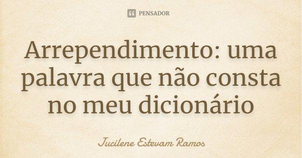 Arrependimento: uma palavra que não consta no meu dicionário... Frase de Jucilene Estevam Ramos.