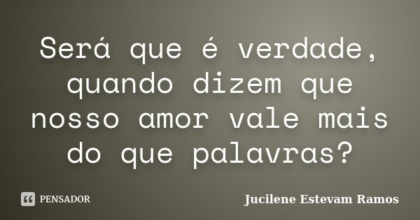 Será que é verdade, quando dizem que nosso amor vale mais do que palavras?... Frase de Jucilene Estevam Ramos.