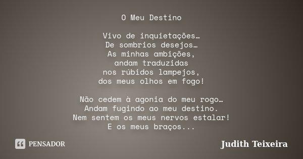 O Meu Destino Vivo de inquietações… De sombrios desejos… As minhas ambições, andam traduzidas nos rúbidos lampejos, dos meus olhos em fogo! Não cedem à agonia d... Frase de Judith Teixeira.