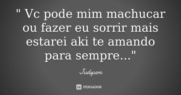 """ Vc pode mim machucar ou fazer eu sorrir mais estarei aki te amando para sempre...""... Frase de Judyson."