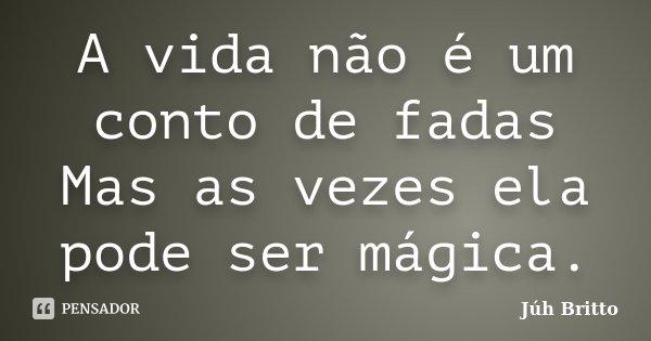 A vida não é um conto de fadas Mas as vezes ela pode ser mágica.... Frase de Júh Britto.