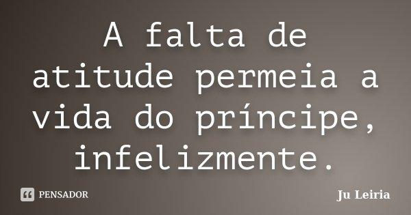 A falta de atitude permeia a vida do príncipe, infelizmente.... Frase de Ju Leiria.