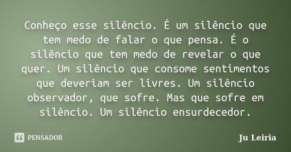 Conheço esse silêncio. É um silêncio que tem medo de falar o que pensa. É o silêncio que tem medo de revelar o que quer. Um silêncio que consome sentimentos que... Frase de Ju Leiria.