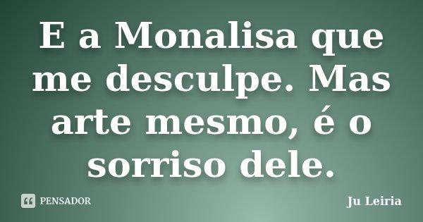 E a Monalisa que me desculpe. Mas arte mesmo, é o sorriso dele.... Frase de Ju Leiria.