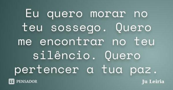 Eu quero morar no teu sossego. Quero me encontrar no teu silêncio. Quero pertencer a tua paz.... Frase de Ju Leiria.