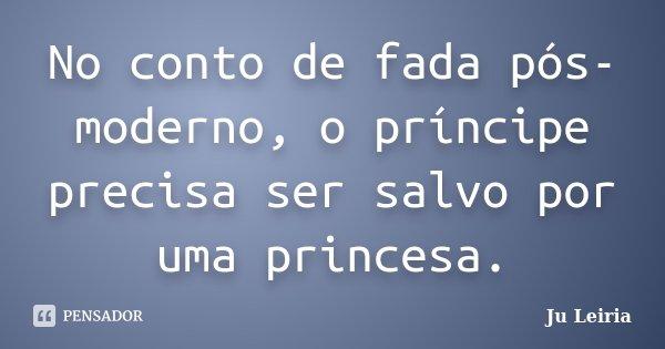 No conto de fada pós-moderno, o príncipe precisa ser salvo por uma princesa.... Frase de Ju Leiria.