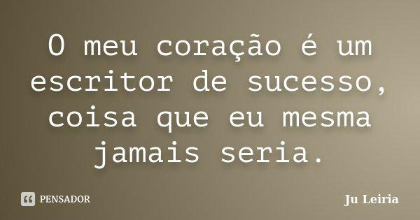 O meu coração é um escritor de sucesso, coisa que eu mesma jamais seria.... Frase de Ju Leiria.