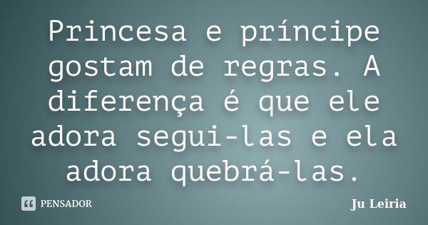 Princesa e príncipe gostam de regras. A diferença é que ele adora segui-las e ela adora quebrá-las.... Frase de Ju Leiria.
