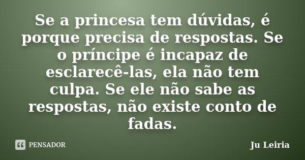 Se a princesa tem dúvidas, é porque precisa de respostas. Se o príncipe é incapaz de esclarecê-las, ela não tem culpa. Se ele não sabe as respostas, não existe ... Frase de Ju Leiria.