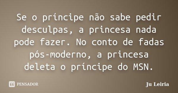 Se o príncipe não sabe pedir desculpas, a princesa nada pode fazer. No conto de fadas pós-moderno, a princesa deleta o príncipe do MSN.... Frase de Ju Leiria.