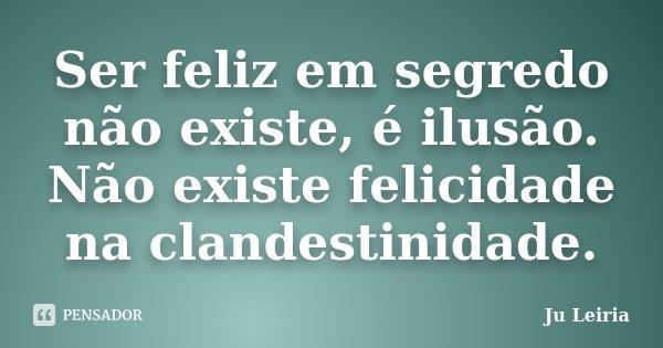 Ser feliz em segredo não existe, é ilusão. Não existe felicidade na clandestinidade.... Frase de Ju Leiria.