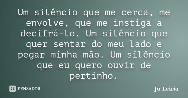 Um silêncio que me cerca, me envolve, que me instiga a decifrá-lo. Um silêncio que quer sentar do meu lado e pegar minha mão. Um silêncio que eu quero ouvir de ... Frase de Ju Leiria.