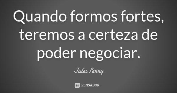 Quando formos fortes, teremos a certeza de poder negociar.... Frase de Jules Ferry.