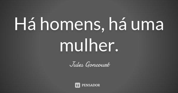 Há homens, há uma mulher.... Frase de Jules Goncourt.