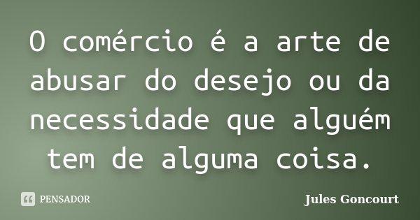 O comércio é a arte de abusar do desejo ou da necessidade que alguém tem de alguma coisa.... Frase de Jules Goncourt.