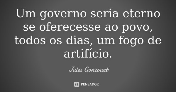 Um governo seria eterno se oferecesse ao povo, todos os dias, um fogo de artifício.... Frase de Jules Goncourt.