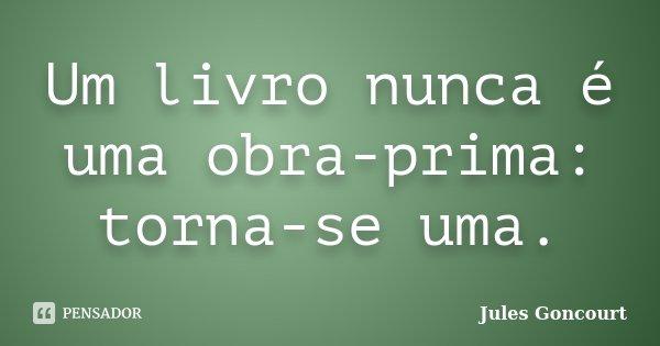Um livro nunca é uma obra-prima: torna-se uma.... Frase de Jules Goncourt.