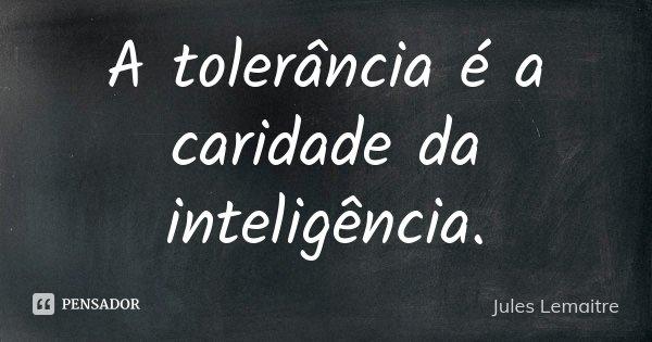 A tolerância é a caridade da inteligência.... Frase de Jules Lemaitre.