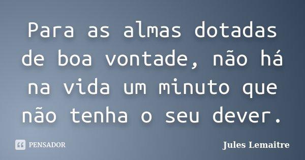Para as almas dotadas de boa vontade, não há na vida um minuto que não tenha o seu dever.... Frase de Jules Lemaitre.