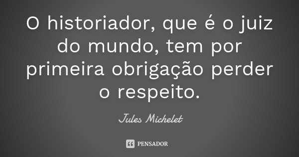 O historiador, que é o juiz do mundo, tem por primeira obrigação perder o respeito.... Frase de Jules Michelet.