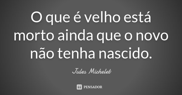 O que é velho está morto ainda que o novo não tenha nascido.... Frase de Jules Michelet.
