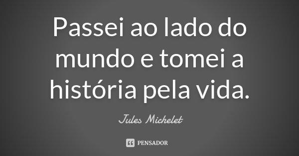 Passei ao lado do mundo e tomei a história pela vida.... Frase de Jules Michelet.