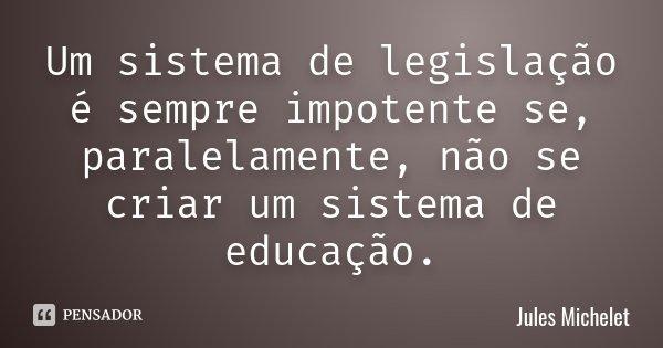 Um sistema de legislação é sempre impotente se, paralelamente, não se criar um sistema de educação.... Frase de Jules Michelet.