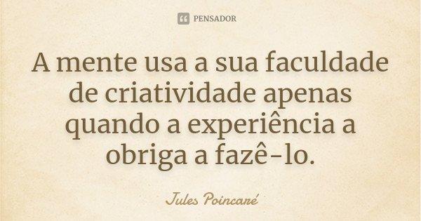 A mente usa a sua faculdade de criatividade apenas quando a experiência a obriga a fazê-lo.... Frase de Jules Poincaré.