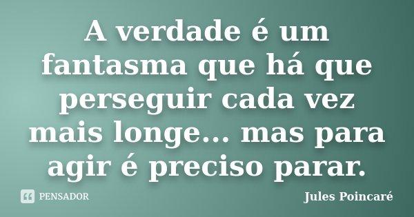 A verdade é um fantasma que há que perseguir cada vez mais longe... mas para agir é preciso parar.... Frase de Jules Poincaré.
