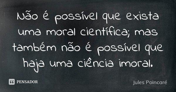 Não é possível que exista uma moral científica; mas também não é possível que haja uma ciência imoral.... Frase de Jules Poincaré.
