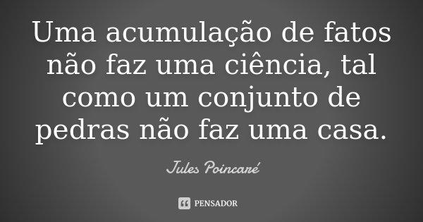 Uma acumulação de fatos não faz uma ciência, tal como um conjunto de pedras não faz uma casa.... Frase de Jules Poincaré.