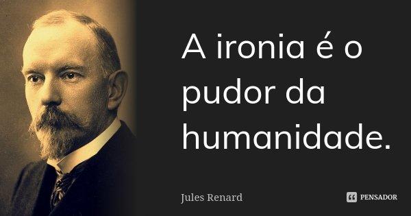 A ironia é o pudor da humanidade.... Frase de Jules Renard.