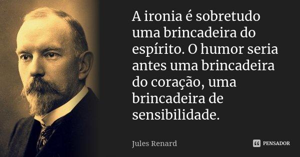 A ironia é sobretudo uma brincadeira do espírito. O humor seria antes uma brincadeira do coração, uma brincadeira de sensibilidade.... Frase de Jules Renard.