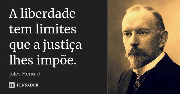 A liberdade tem limites que a justiça lhes impõe.... Frase de Jules Renard.