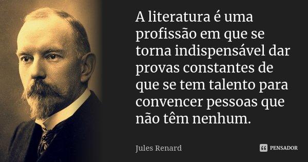 A literatura é uma profissão em que se torna indispensável dar provas constantes de que se tem talento para convencer pessoas que não têm nenhum.... Frase de Jules Renard.
