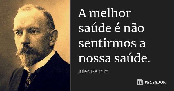 A melhor saúde é não sentirmos a nossa saúde.... Frase de Jules Renard.