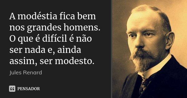 A modéstia fica bem nos grandes homens. O que é difícil é não ser nada e, ainda assim, ser modesto.... Frase de Jules Renard.