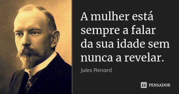 A mulher está sempre a falar da sua idade sem nunca a revelar.... Frase de Jules Renard.