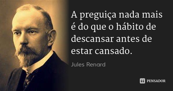A preguiça nada mais é do que o hábito de descansar antes de estar cansado.... Frase de Jules Renard..