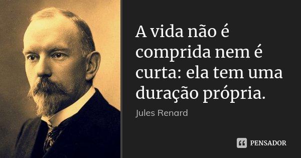 A vida não é comprida nem é curta: ela tem uma duração própria.... Frase de Jules Renard.